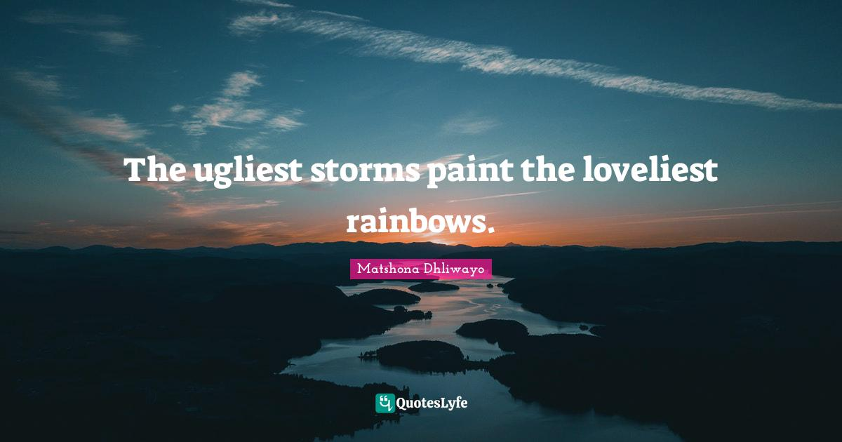 Matshona Dhliwayo Quotes: The ugliest storms paint the loveliest rainbows.