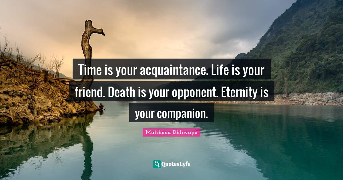 Matshona Dhliwayo Quotes: Time is your acquaintance. Life is your friend. Death is your opponent. Eternity is your companion.