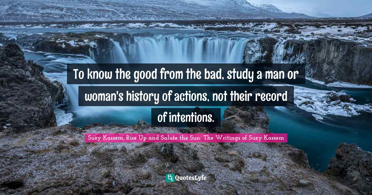Suzy Kassem, Rise Up and Salute the Sun: The Writings of Suzy Kassem Quotes: To know the good from the bad, study a man or woman's history of actions, not their record of intentions.