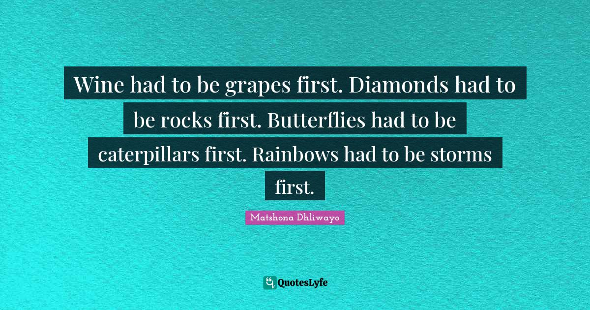 Matshona Dhliwayo Quotes: Wine had to be grapes first. Diamonds had to be rocks first. Butterflies had to be caterpillars first. Rainbows had to be storms first.