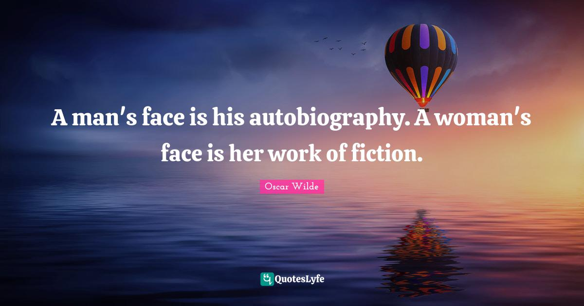 Oscar Wilde Quotes: A man's face is his autobiography. A woman's face is her work of fiction.
