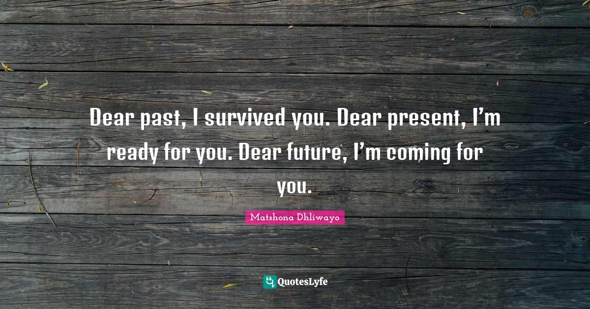 Matshona Dhliwayo Quotes: Dear past, I survived you. Dear present, I'm ready for you. Dear future, I'm coming for you.