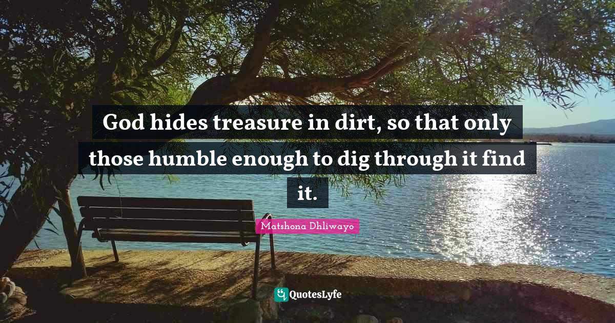Matshona Dhliwayo Quotes: God hides treasure in dirt, so that only those humble enough to dig through it find it.