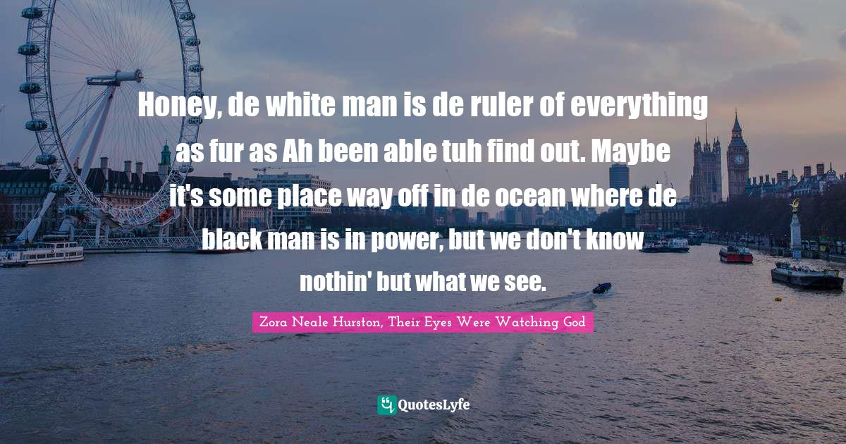 Zora Neale Hurston, Their Eyes Were Watching God Quotes: Honey, de white man is de ruler of everything as fur as Ah been able tuh find out. Maybe it's some place way off in de ocean where de black man is in power, but we don't know nothin' but what we see.