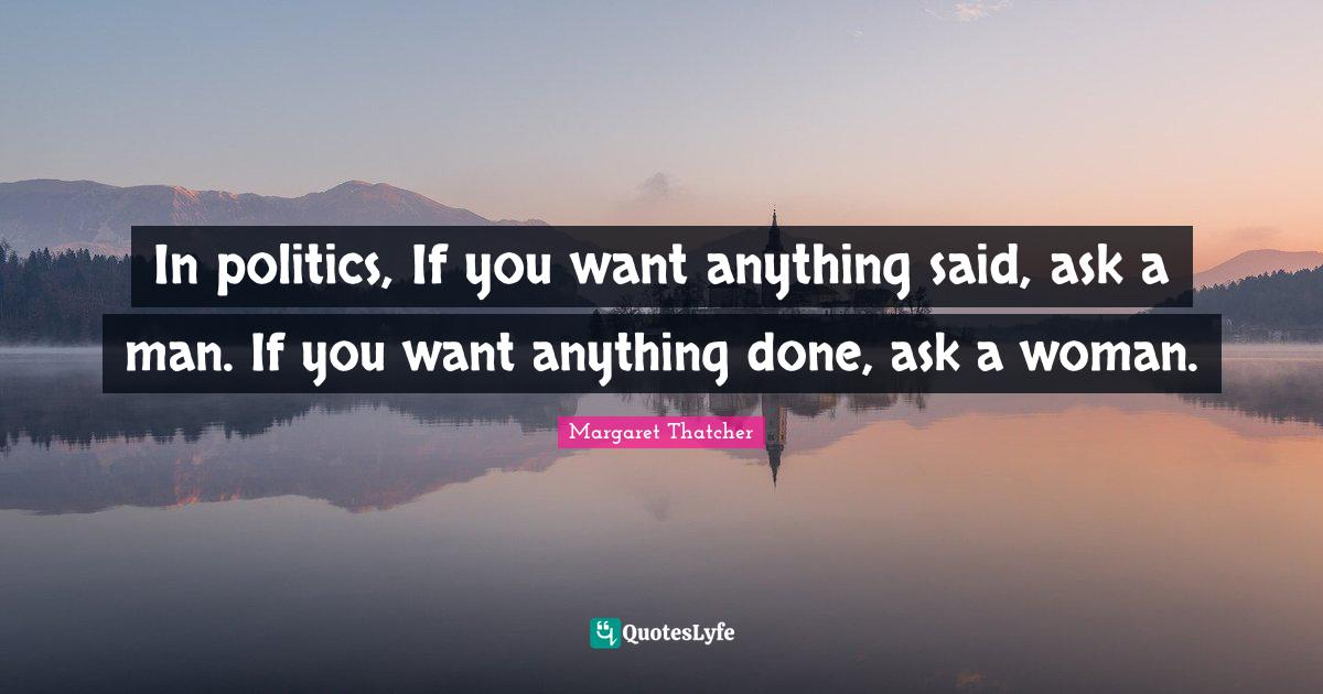 Margaret Thatcher Quotes: In politics, If you want anything said, ask a man. If you want anything done, ask a woman.