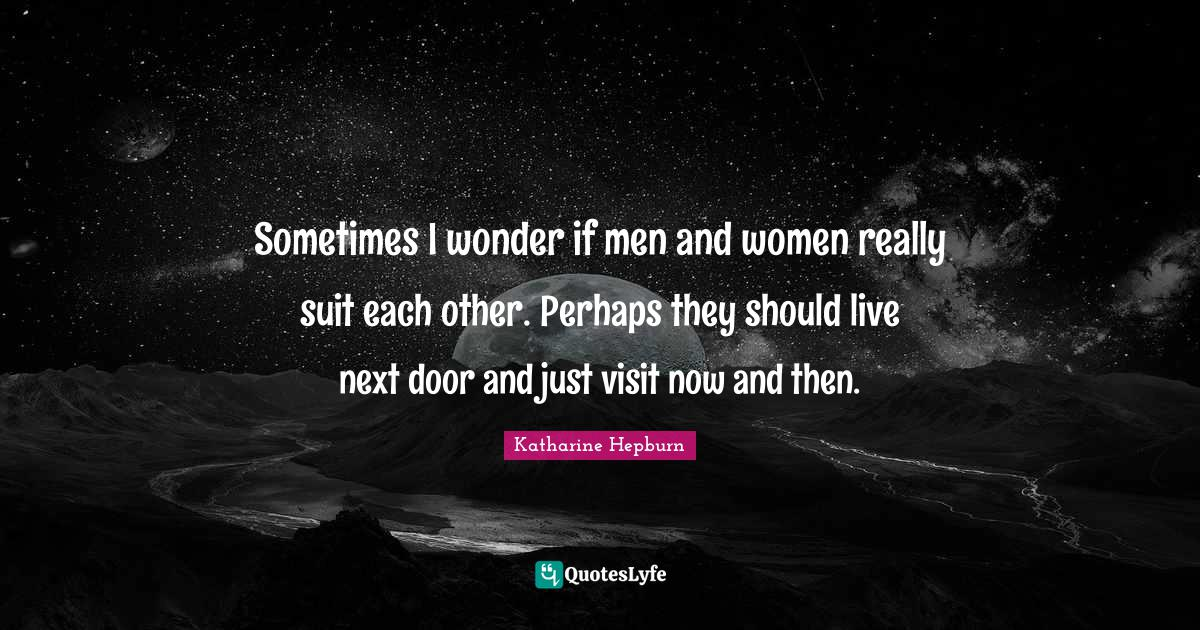 Katharine Hepburn Quotes: Sometimes I wonder if men and women really suit each other. Perhaps they should live next door and just visit now and then.
