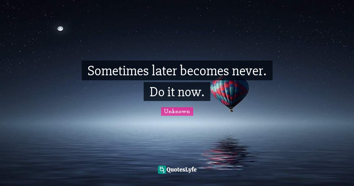 Unknown Quotes: Sometimes later becomes never. Do it now.