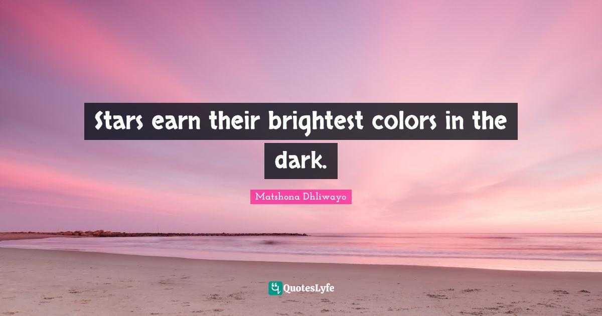 Matshona Dhliwayo Quotes: Stars earn their brightest colors in the dark.