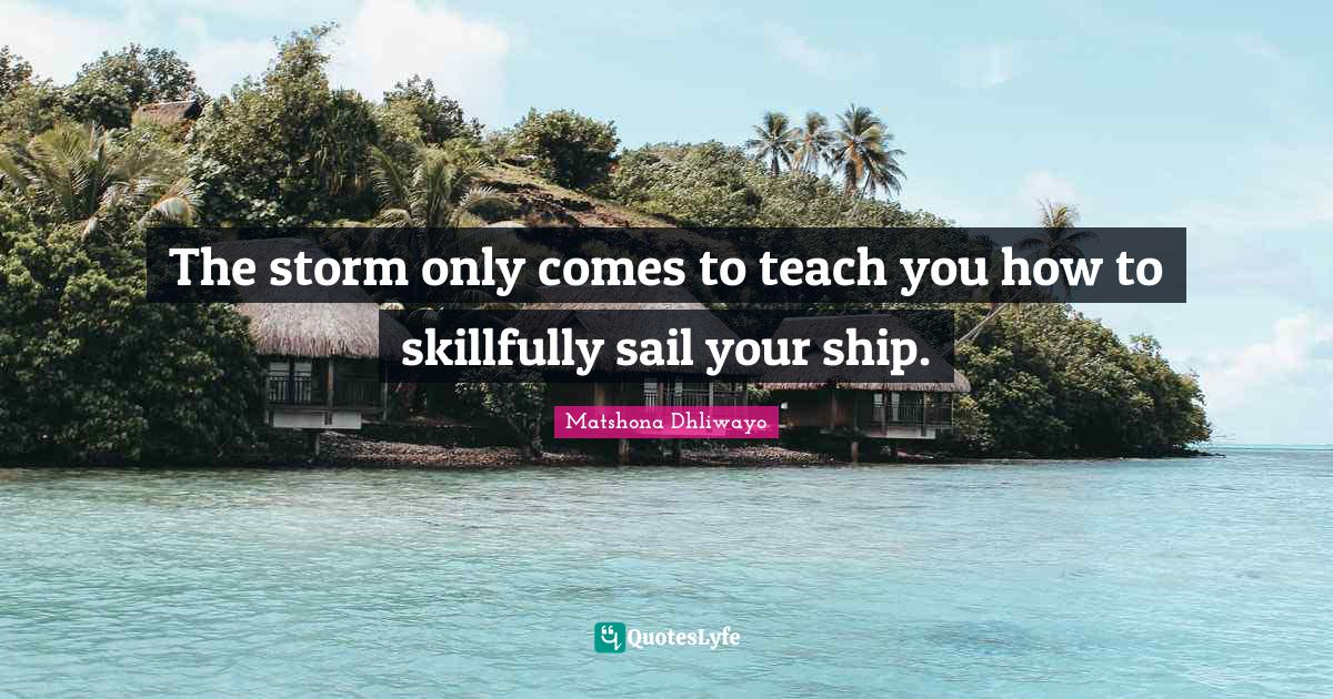 Matshona Dhliwayo Quotes: The storm only comes to teach you how to skillfully sail your ship.