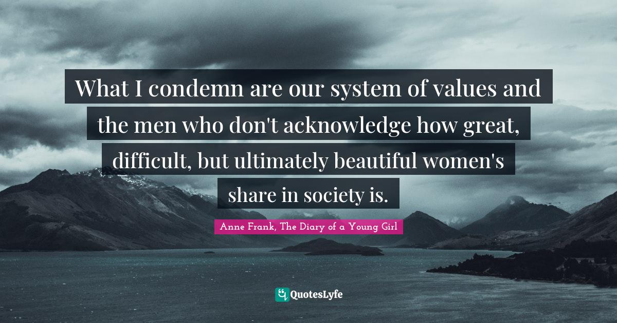 Anne Frank, The Diary of a Young Girl Quotes: What I condemn are our system of values and the men who don't acknowledge how great, difficult, but ultimately beautiful women's share in society is.
