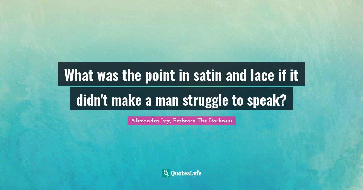 Alexandra Ivy, Embrace The Darkness Quotes: What was the point in satin and lace if it didn't make a man struggle to speak?
