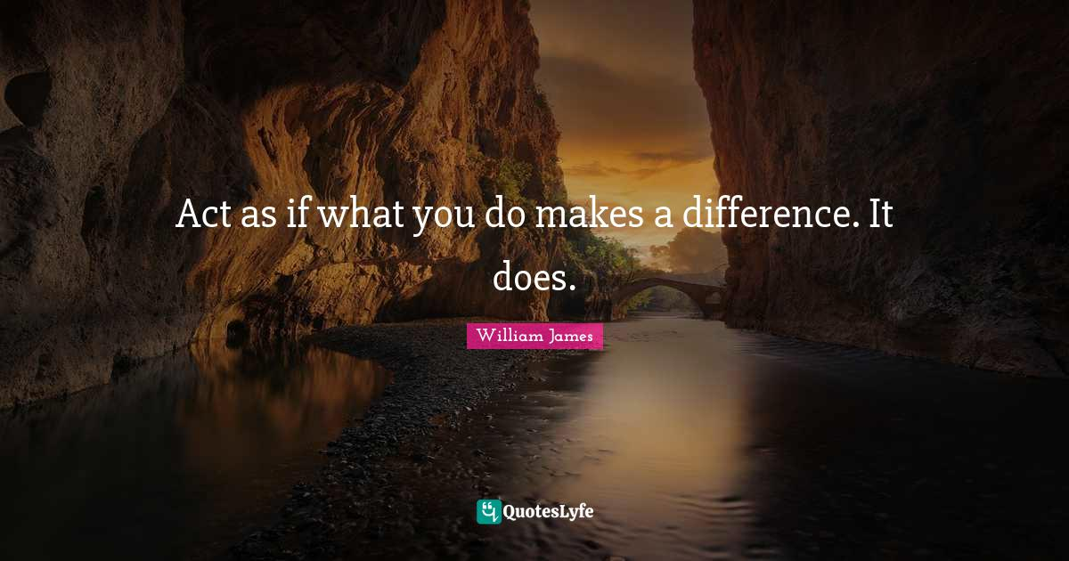 William James Quotes: Act as if what you do makes a difference. It does.