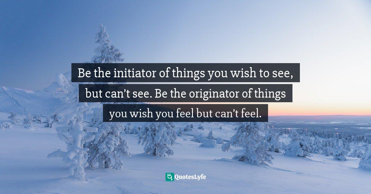 Israelmore Ayivor, Leaders' Frontpage: Leadership Insights from 21 Martin Luther King Jr. Thoughts Quotes: Be the initiator of things you wish to see, but can't see. Be the originator of things you wish you feel but can't feel.