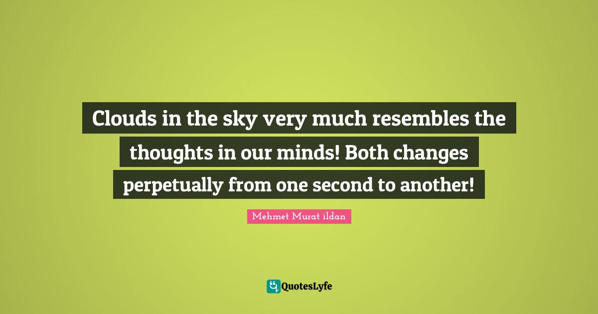 Mehmet Murat ildan Quotes: Clouds in the sky very much resembles the thoughts in our minds! Both changes perpetually from one second to another!
