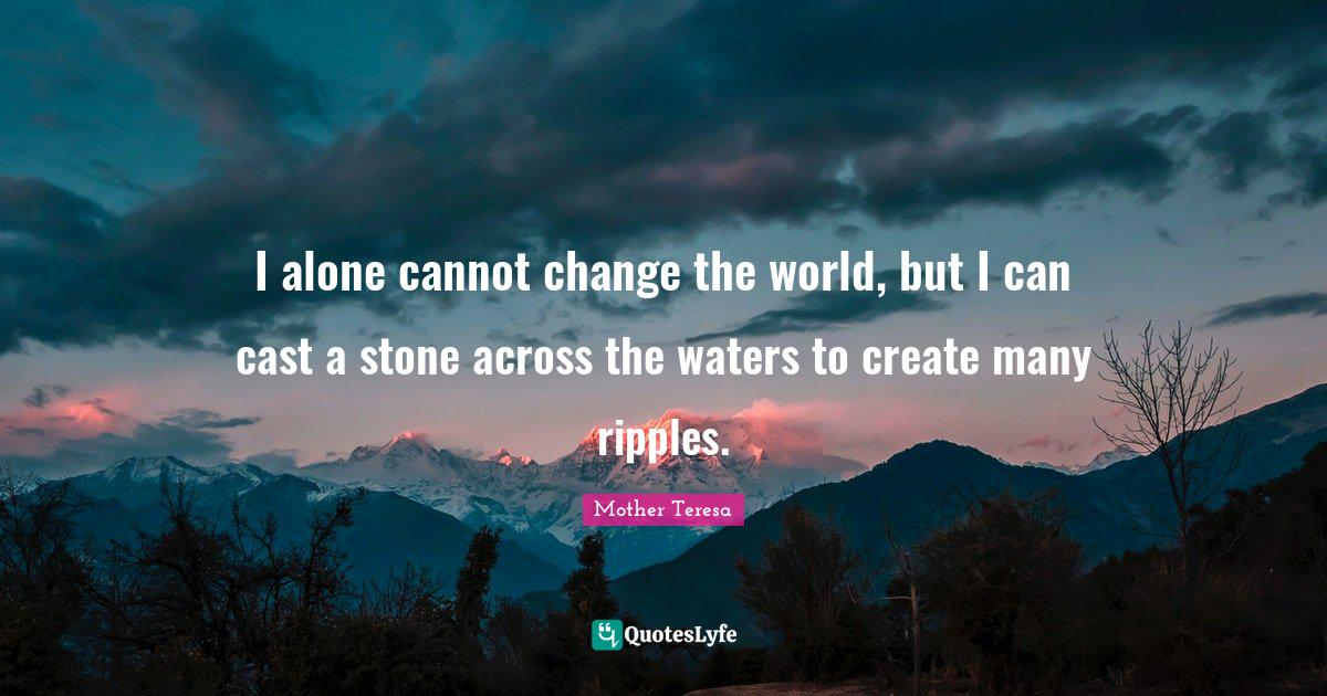 Mother Teresa Quotes: I alone cannot change the world, but I can cast a stone across the waters to create many ripples.