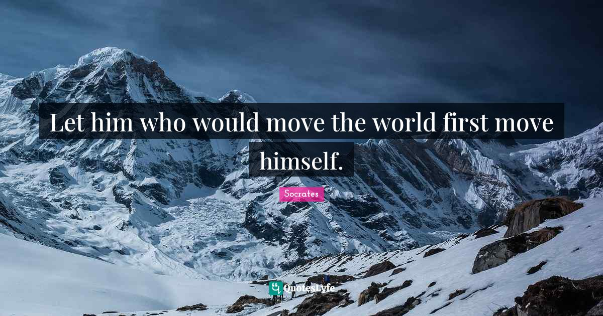 Socrates Quotes: Let him who would move the world first move himself.