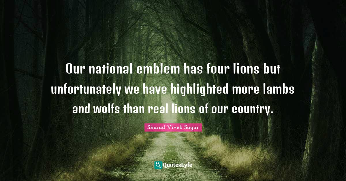 """Sharad Vivek Sagar Quotes: """"Our national emblem has four lions but unfortunately we have highlighted more lambs and wolfs than real lions of our country."""""""