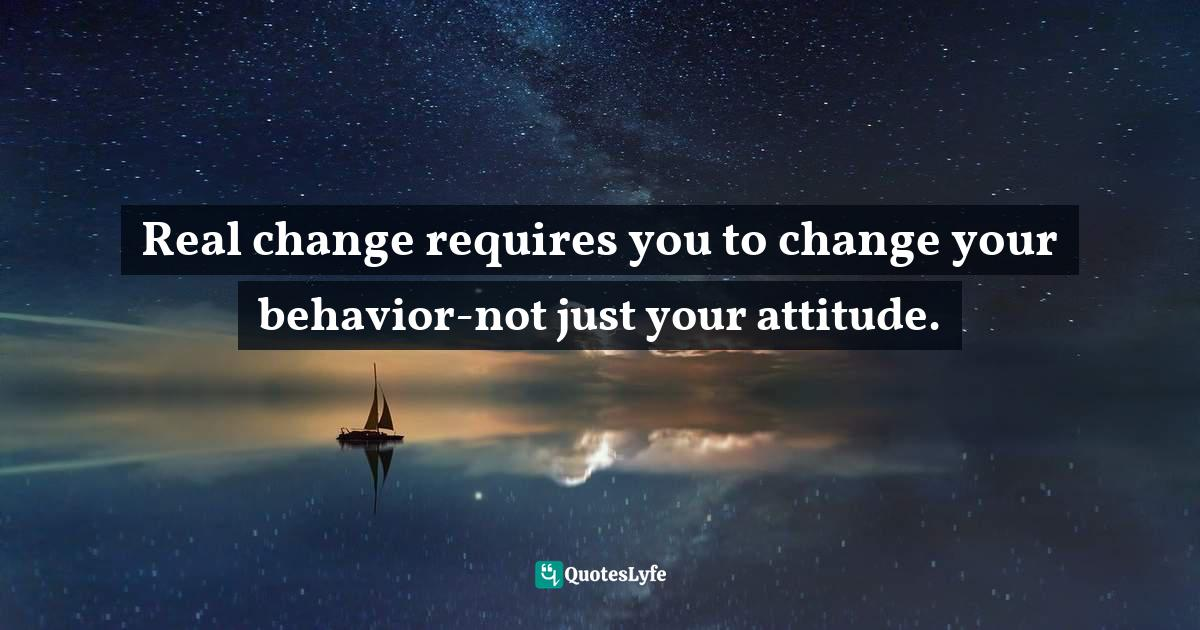 Phil Stutz, The Tools: Transform Your Problems into Courage, Confidence, and Creativity Quotes: Real change requires you to change your behavior-not just your attitude.