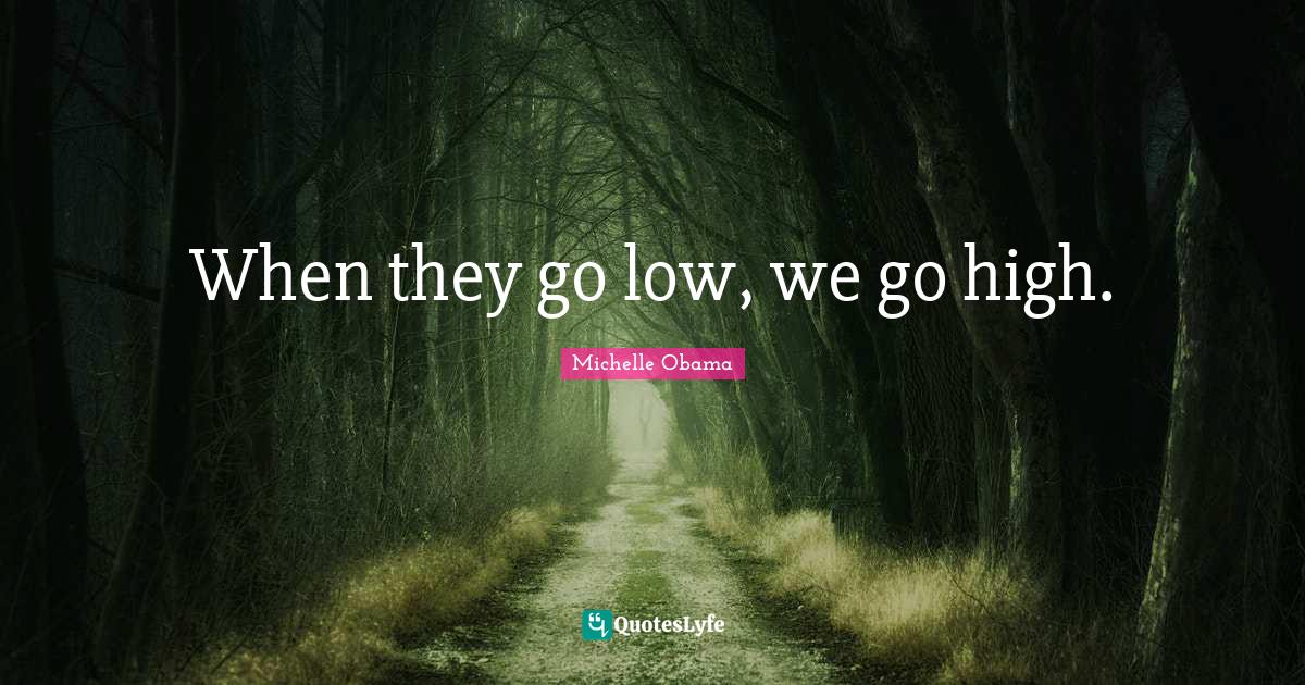 Michelle Obama Quotes: When they go low, we go high.