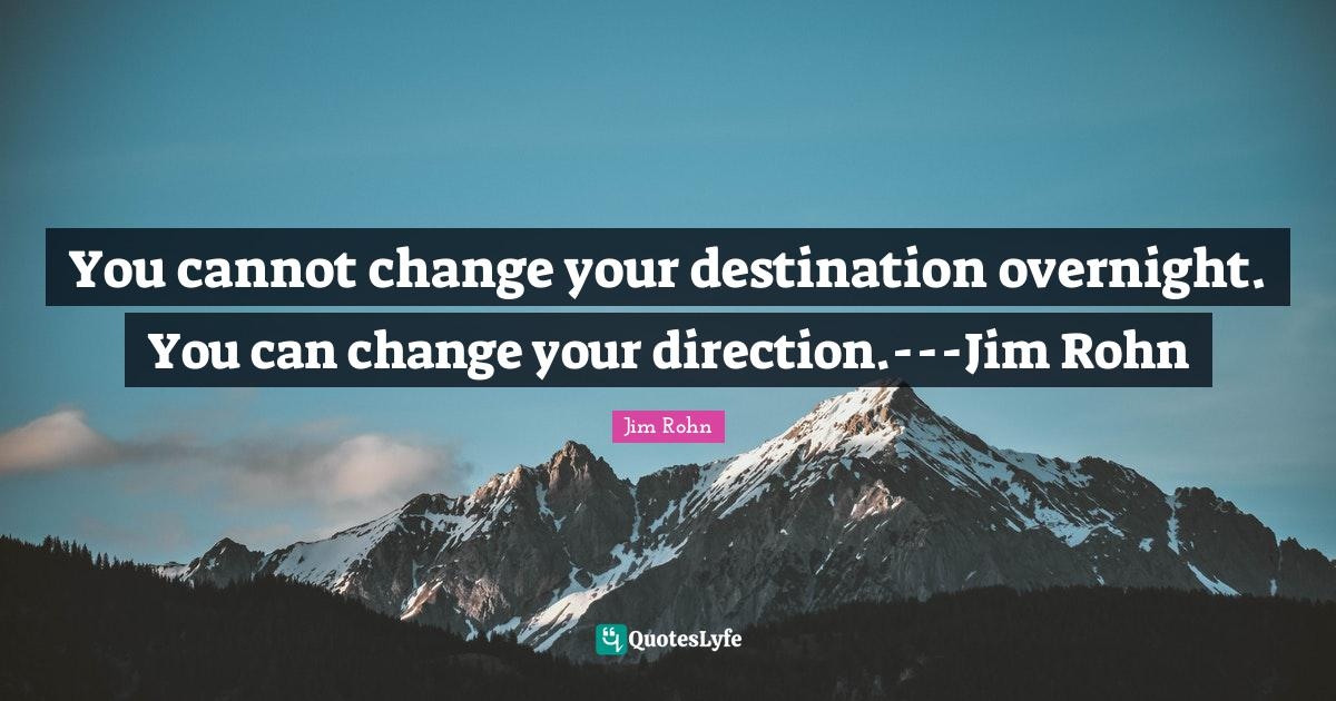 Jim Rohn Quotes: You cannot change your destination overnight. You can change your direction.---Jim Rohn