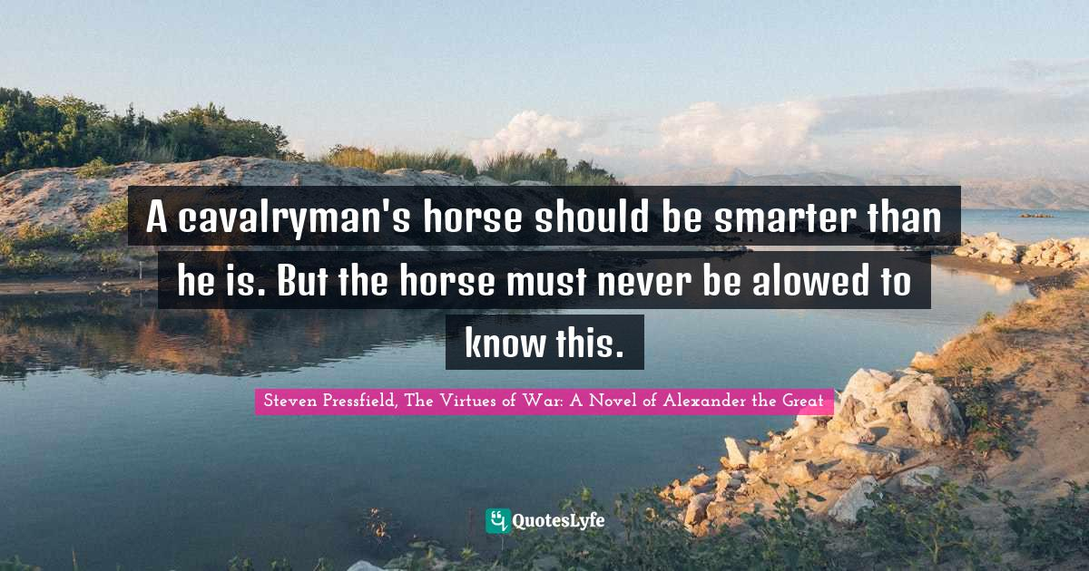 Steven Pressfield, The Virtues of War: A Novel of Alexander the Great Quotes: A cavalryman's horse should be smarter than he is. But the horse must never be alowed to know this.