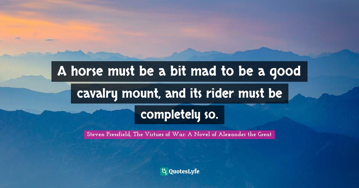 Steven Pressfield, The Virtues of War: A Novel of Alexander the Great Quotes: A horse must be a bit mad to be a good cavalry mount, and its rider must be completely so.