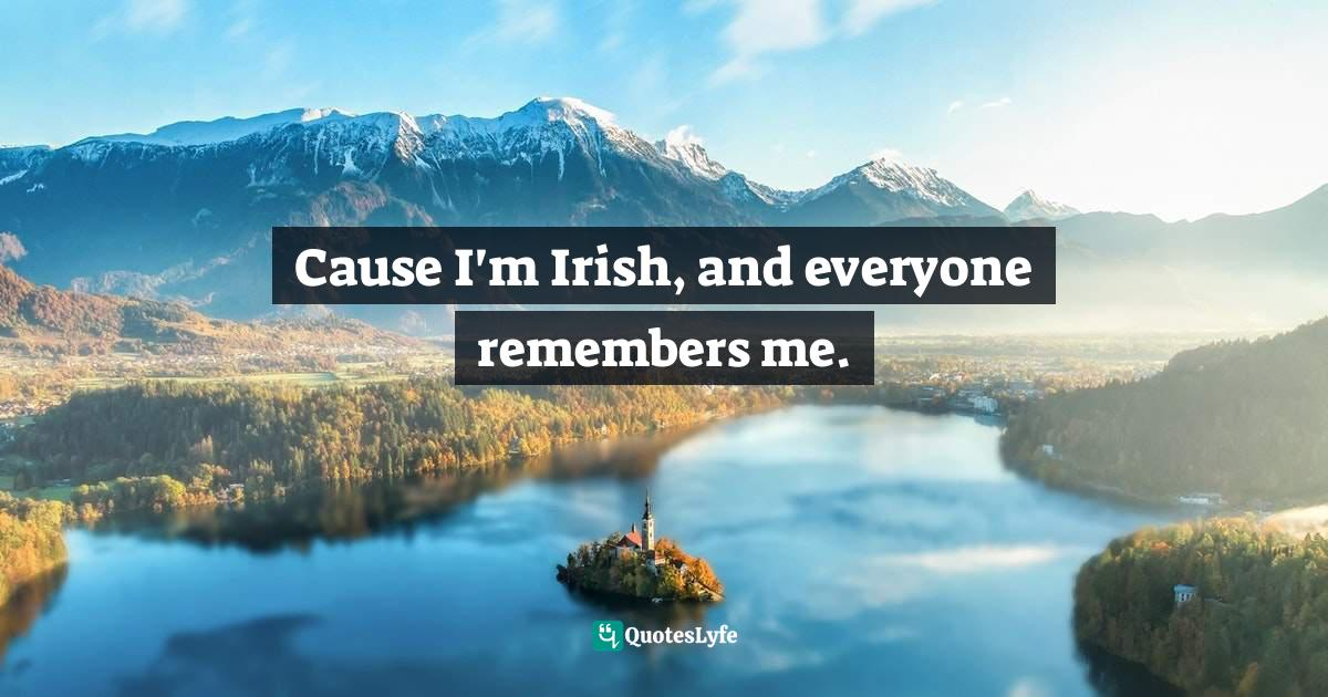 Niall Horan, One Direction: Forever Young: Our Official X Factor Story Quotes: Cause I'm Irish, and everyone remembers me.