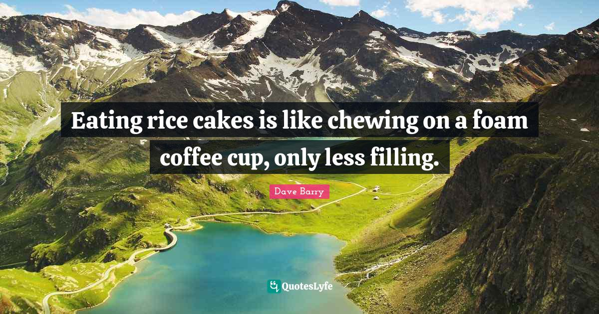 Dave Barry Quotes: Eating rice cakes is like chewing on a foam coffee cup, only less filling.
