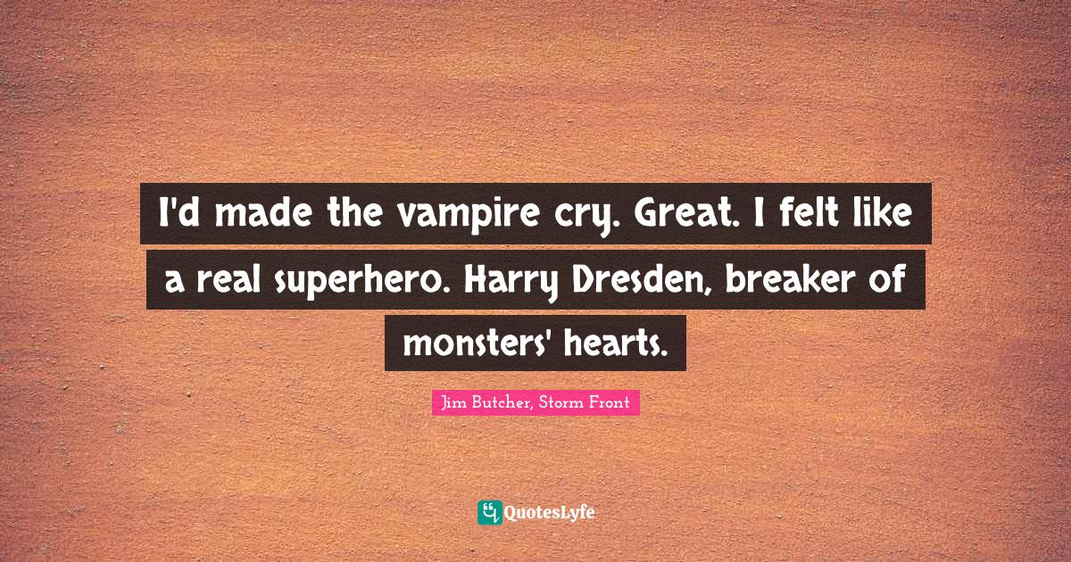 Jim Butcher, Storm Front Quotes: I'd made the vampire cry. Great. I felt like a real superhero. Harry Dresden, breaker of monsters' hearts.