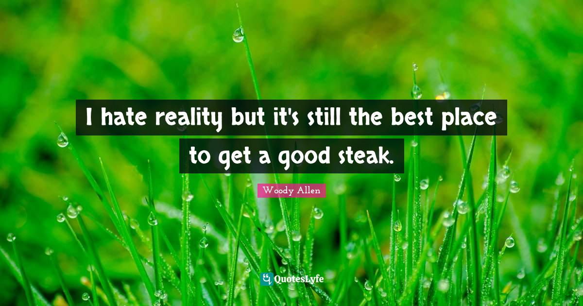 Woody Allen Quotes: I hate reality but it's still the best place to get a good steak.