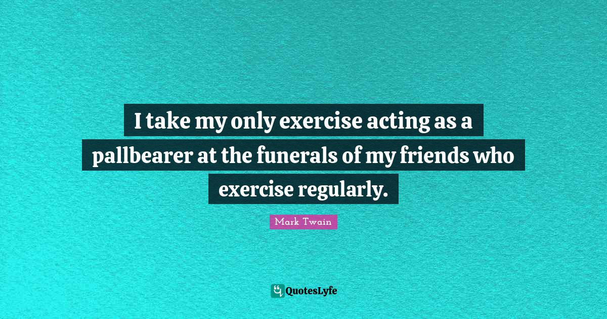 "Healthy Living Quotes: ""I take my only exercise acting as a pallbearer at the funerals of my friends who exercise regularly."""