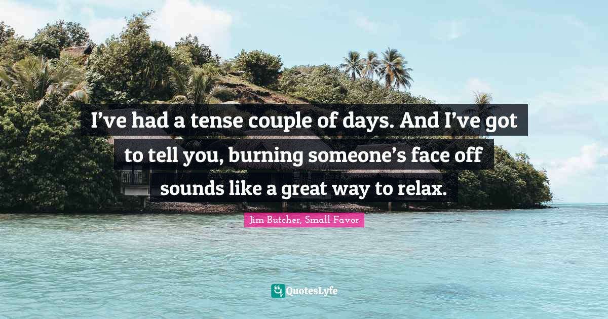 Jim Butcher, Small Favor Quotes: I've had a tense couple of days. And I've got to tell you, burning someone's face off sounds like a great way to relax.