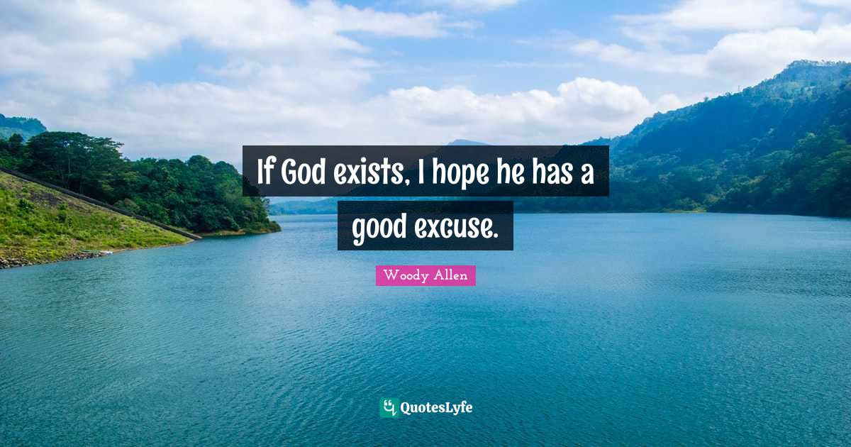 Woody Allen Quotes: If God exists, I hope he has a good excuse.