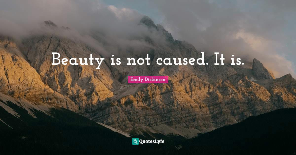 Emily Dickinson Quotes: Beauty is not caused. It is.