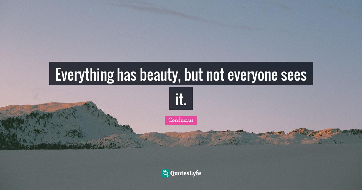 Confucius Quotes: Everything has beauty, but not everyone sees it.