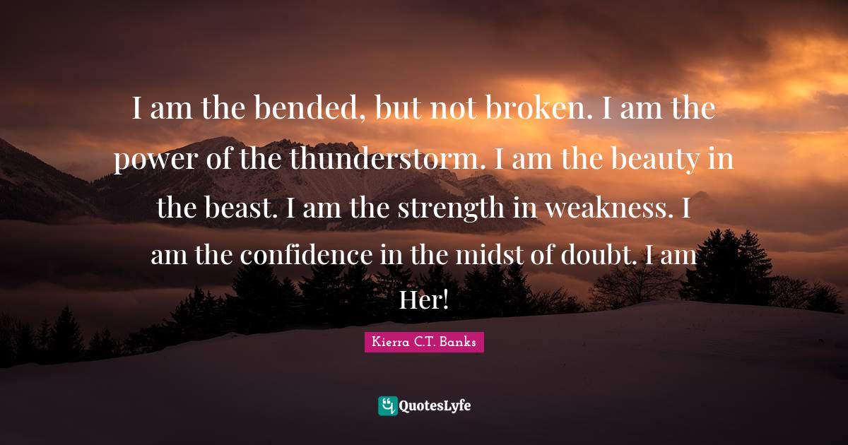 Kierra C.T. Banks Quotes: I am the bended, but not broken. I am the power of the thunderstorm. I am the beauty in the beast. I am the strength in weakness. I am the confidence in the midst of doubt. I am Her!