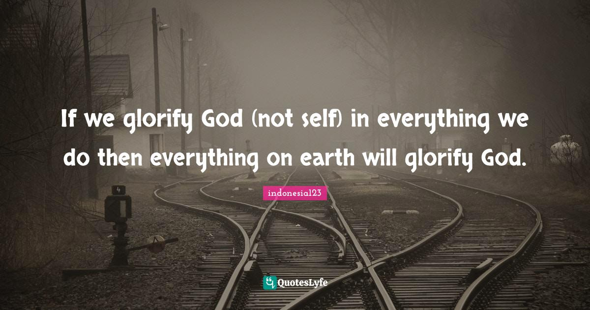 indonesia123 Quotes: If we glorify God (not self) in everything we do then everything on earth will glorify God.