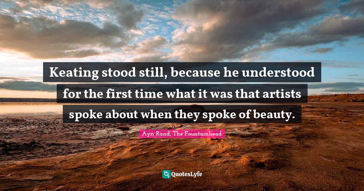 Ayn Rand, The Fountainhead Quotes: Keating stood still, because he understood for the first time what it was that artists spoke about when they spoke of beauty.