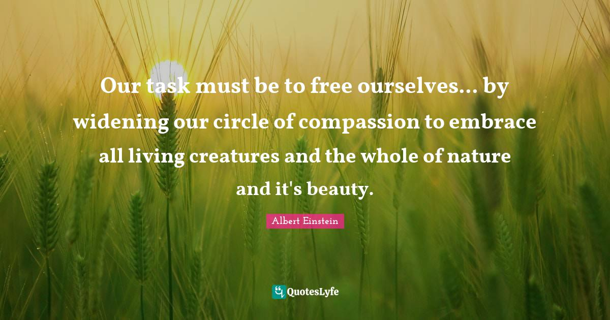 Albert Einstein Quotes: Our task must be to free ourselves... by widening our circle of compassion to embrace all living creatures and the whole of nature and it's beauty.