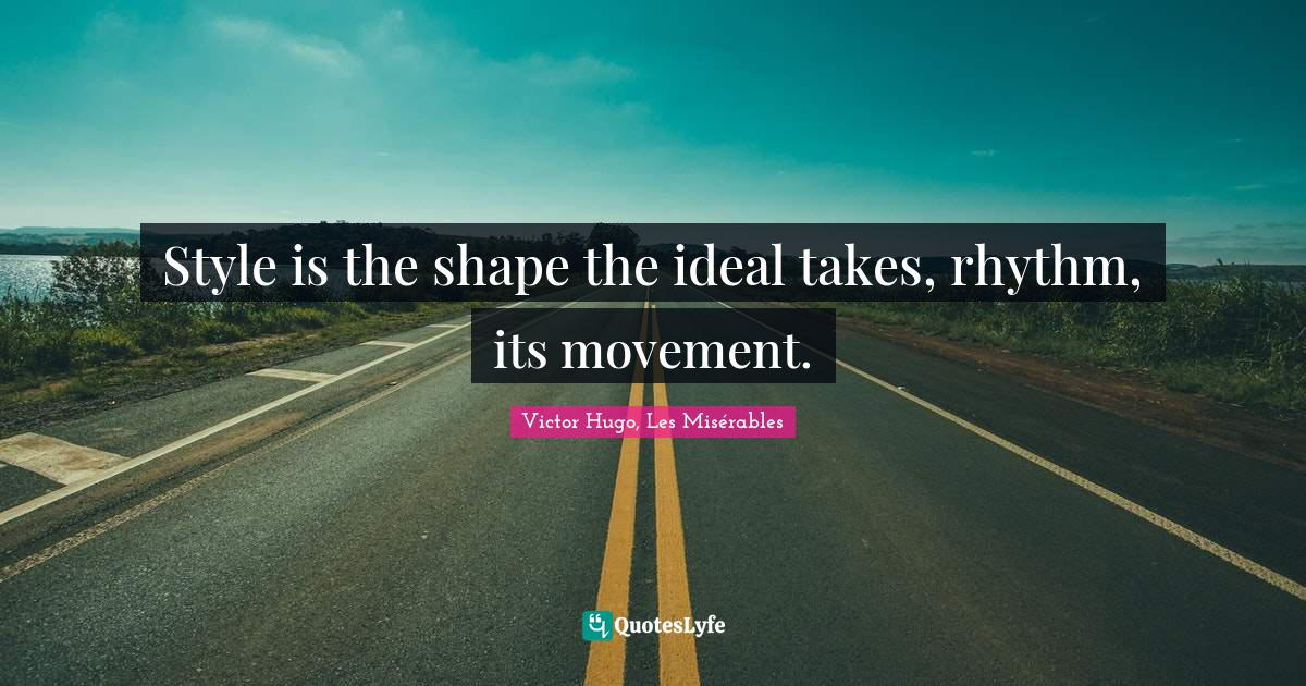Victor Hugo, Les Misérables Quotes: Style is the shape the ideal takes, rhythm, its movement.