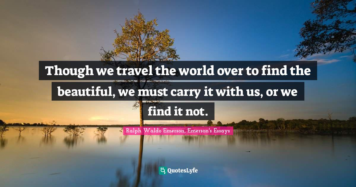 Ralph Waldo Emerson, Emerson's Essays Quotes: Though we travel the world over to find the beautiful, we must carry it with us, or we find it not.