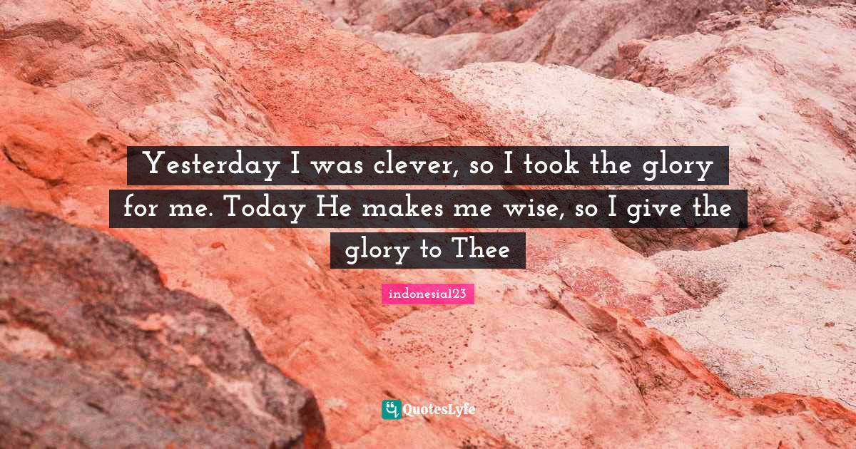 indonesia123 Quotes: Yesterday I was clever, so I took the glory for me. Today He makes me wise, so I give the glory to Thee