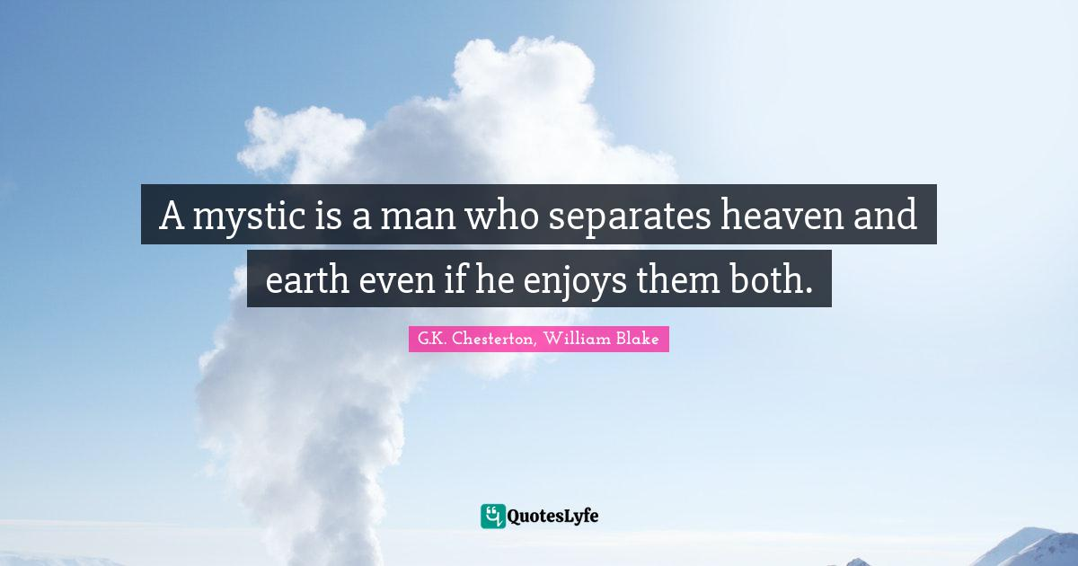 G.K. Chesterton, William Blake Quotes: A mystic is a man who separates heaven and earth even if he enjoys them both.