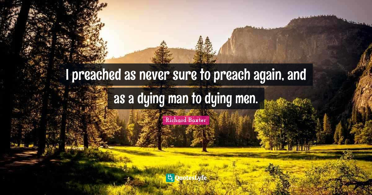 Richard Baxter Quotes: I preached as never sure to preach again, and as a dying man to dying men.