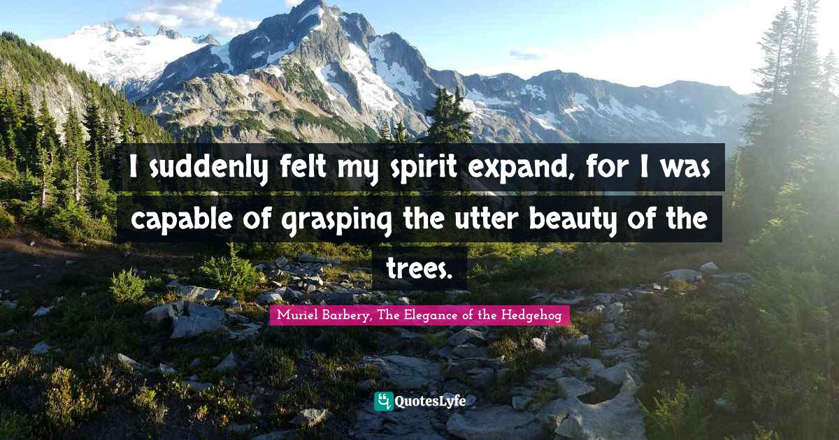 Muriel Barbery, The Elegance of the Hedgehog Quotes: I suddenly felt my spirit expand, for I was capable of grasping the utter beauty of the trees.