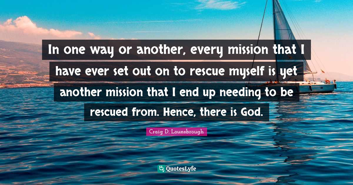 Craig D. Lounsbrough Quotes: In one way or another, every mission that I have ever set out on to rescue myself is yet another mission that I end up needing to be rescued from. Hence, there is God.