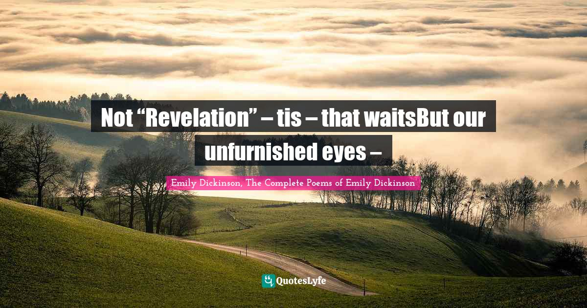 """Emily Dickinson, The Complete Poems of Emily Dickinson Quotes: Not """"Revelation"""" – tis – that waitsBut our unfurnished eyes –"""