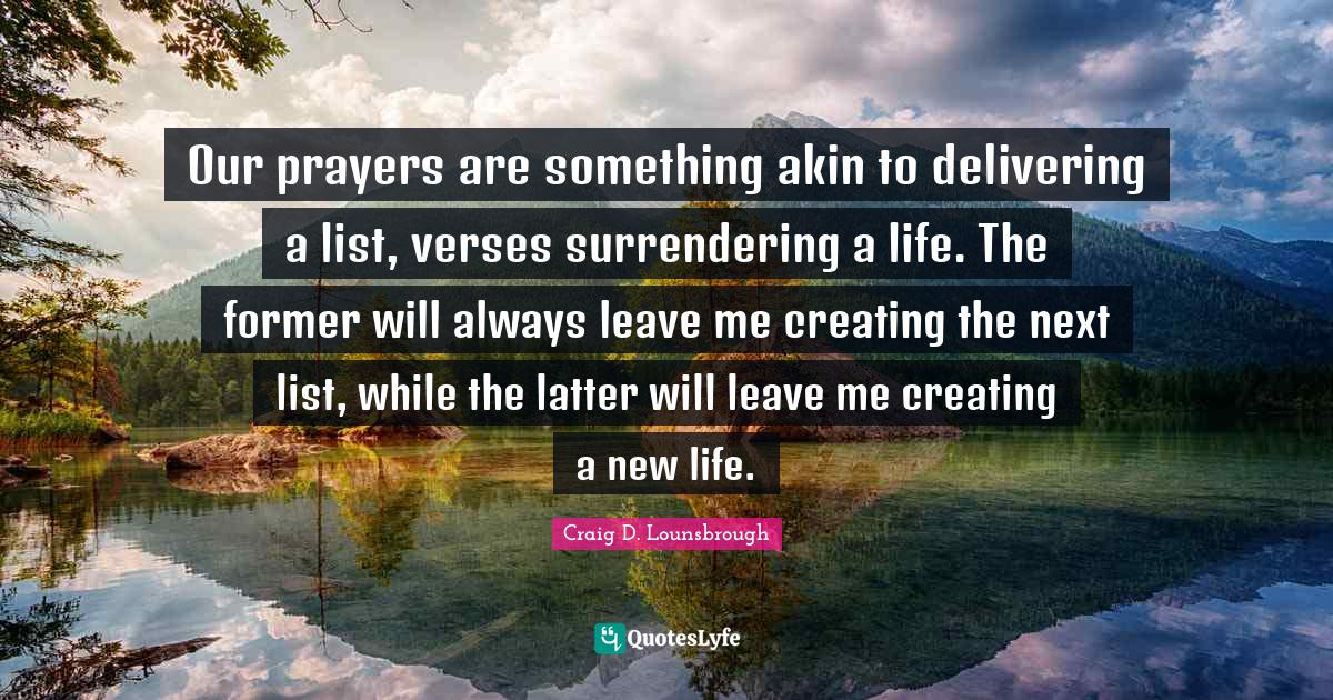 Craig D. Lounsbrough Quotes: Our prayers are something akin to delivering a list, verses surrendering a life. The former will always leave me creating the next list, while the latter will leave me creating a new life.