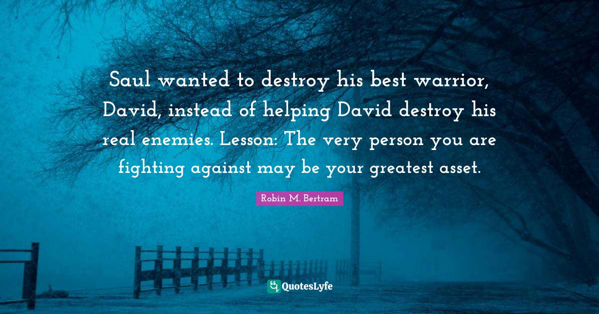 Robin M. Bertram Quotes: Saul wanted to destroy his best warrior, David, instead of helping David destroy his real enemies. Lesson: The very person you are fighting against may be your greatest asset.