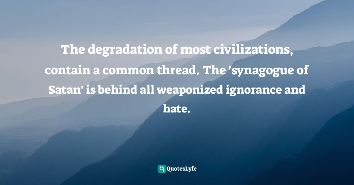 Paul Boggs, Freud's Mafia: Sigmund Freud's Crimes Against Christianity Quotes: The degradation of most civilizations, contain a common thread. The 'synagogue of Satan' is behind all weaponized ignorance and hate.